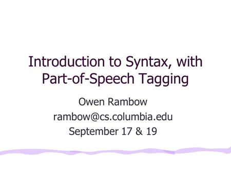 Introduction to Syntax, with Part-of-Speech Tagging Owen Rambow September 17 & 19.