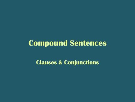 Compound Sentences Clauses & Conjunctions. Clauses A clause is a group of words that has a subject and a verb. – Subject = noun; who did the action? –