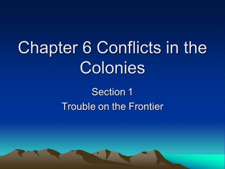 Chapter 6 Conflicts in the Colonies Section 1 Trouble on the Frontier.