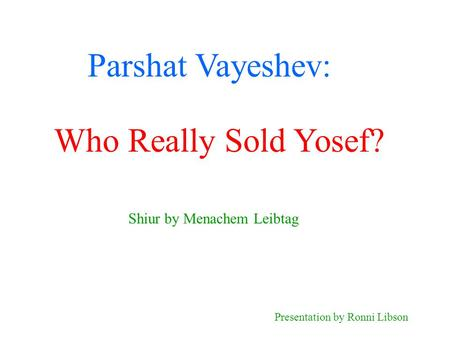 Parshat Vayeshev: Shiur by Menachem Leibtag Presentation by Ronni Libson Who Really Sold Yosef?