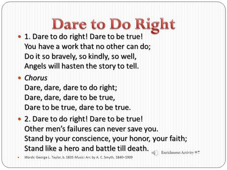 Dare to Do Right 1. Dare to do right! Dare to be true! You have a work that no other can do; Do it so bravely, so kindly, so well, Angels will hasten.