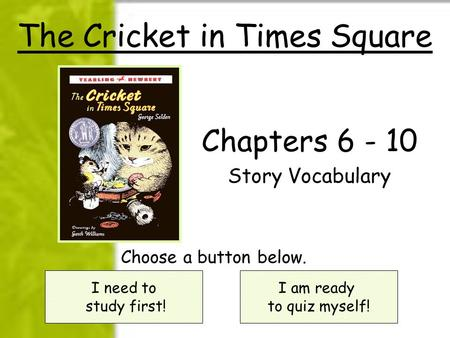The Cricket in Times Square Chapters 6 - 10 Story Vocabulary I need to study first! I am ready to quiz myself! Choose a button below.