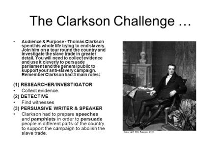 The Clarkson Challenge … Audience & Purpose - Thomas Clarkson spent his whole life trying to end slavery. Join him on a tour round the country and investigate.