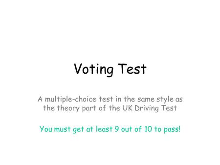 Voting Test A multiple-choice test in the same style as the theory part of the UK Driving Test You must get at least 9 out of 10 to pass!