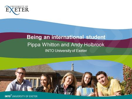 Being an international student Pippa Whitton and Andy Holbrook INTO University of Exeter.