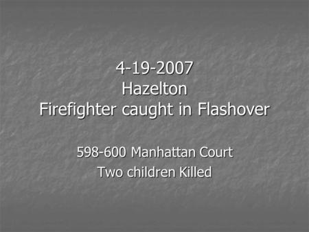 4-19-2007 Hazelton Firefighter caught in Flashover 598-600 Manhattan Court Two children Killed.