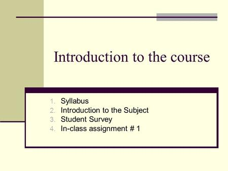 Introduction to the course 1. Syllabus 2. Introduction to the Subject 3. Student Survey 4. In-class assignment # 1.