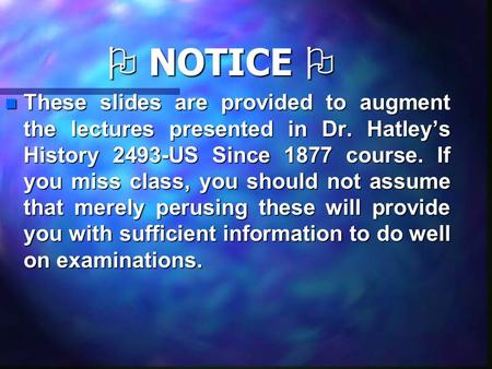  NOTICE  nTnTnTnThese slides are provided to augment the lectures presented in Dr. Hatley's History 2493-US Since 1877 course. If you miss class, you.