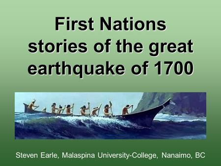 First Nations stories of the great earthquake of 1700 Steven Earle, Malaspina University-College, Nanaimo, BC.