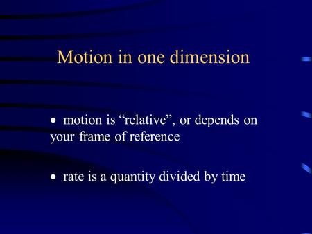 "Motion in one dimension  motion is ""relative"", or depends on your frame of reference  rate is a quantity divided by time."