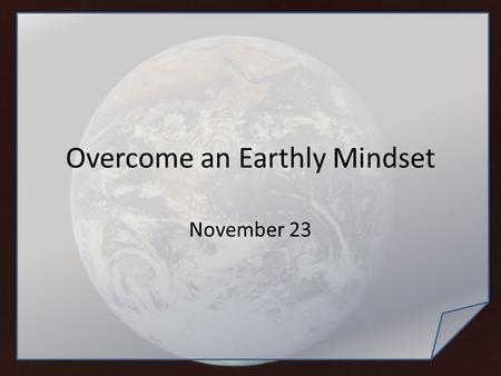 Overcome an Earthly Mindset November 23. Think About It … What did your parents do for you that you did not appreciate until you were older? Age gives.