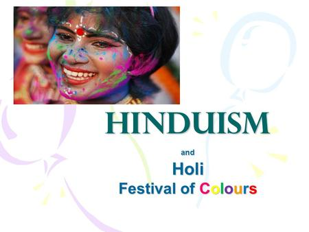 Hinduism andHoli Festival of Colours. Hinduism o Hinduism is the world's oldest religion. o There are about 900 million Hindus; that's a lot!! o Hinduism.