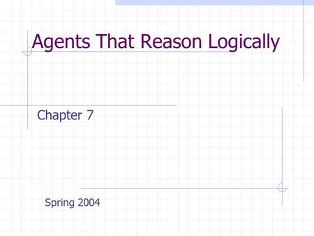 Agents That Reason Logically Copyright, 1996 © Dale Carnegie & Associates, Inc. Chapter 7 Spring 2004.