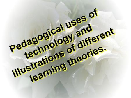 Pedagogical uses of technology and illustrations of different learning theories. Pedagogical uses of technology and illustrations of different learning.