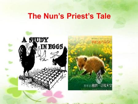 The Nun's Priest's Tale. Introduce the hero ------ the cock He was called Chantecleer. His crowing was more regular than a clock or a church bell. He.