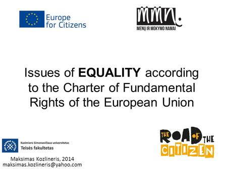 Maksimas Kozlineris, 2014 maksimas.kozlineris@yahoo.com Issues of EQUALITY according to the Charter of Fundamental Rights of the European Union Maksimas.