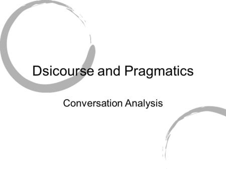 Dsicourse and Pragmatics Conversation Analysis. Doing 'Being Ordinary' Harold Garfinkle 'Ethnomethodology' How do people make interaction orderly? How.