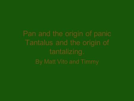 Pan and the origin of panic Tantalus and the origin of tantalizing. By Matt Vito and Timmy.