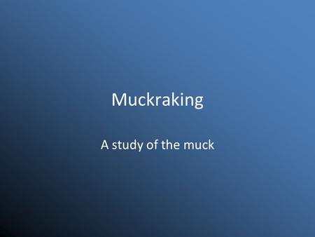 Muckraking A study of the muck. Muckraking The exposing or revealing of corruption in the government or private business to the public.
