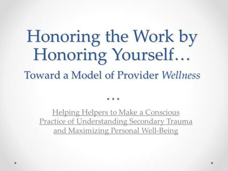 Honoring the Work by Honoring Yourself… Toward a Model of Provider Wellness Helping Helpers to Make a Conscious Practice of Understanding Secondary Trauma.