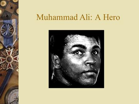 Muhammad Ali: A Hero Muhammad Ali  Life of A Hero  Professional Career  How and why Muhammad Ali is my hero.