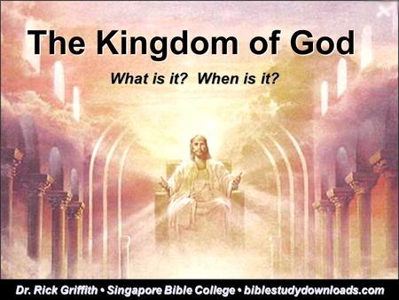 The Kingdom of God What is it? When is it? Dr. Rick Griffith Singapore Bible College biblestudydownloads.com.