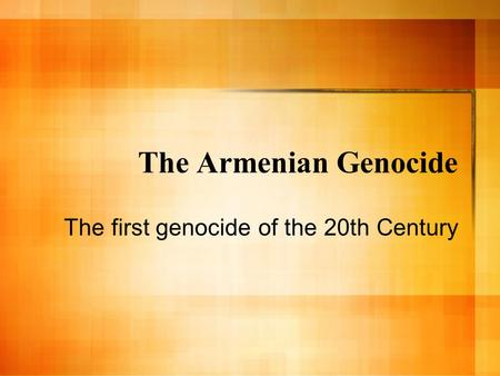 The Armenian Genocide The first genocide of the 20th Century.