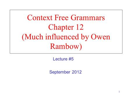 1 Context Free Grammars Chapter 12 (Much influenced by Owen Rambow) September 2012 Lecture #5.