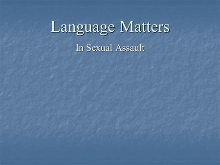 Language Matters In Sexual Assault. Language to Look At The use of the language of consensual sex The use of the language of consensual sex The use of.