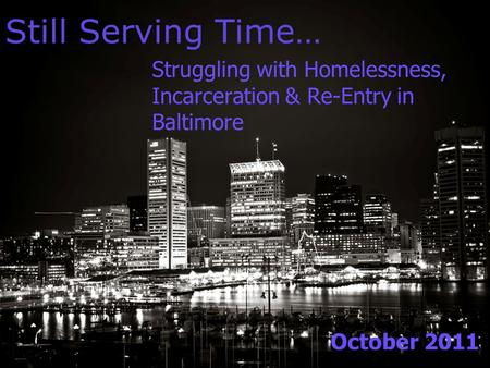 Still Serving Time… Struggling with Homelessness, Incarceration & Re-Entry in Baltimore October 2011.