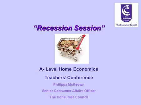 """Recession Session"" A- Level Home Economics Teachers' Conference Philippa McKeown Senior Consumer Affairs Officer The Consumer Council."