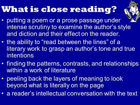 What is close reading? putting a poem or a prose passage under intense scrutiny to examine the author's style and diction and their effect on the reader.