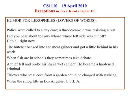 CS1110 19 April 2010 Exceptions in Java. Read chapter 10. HUMOR FOR LEXOPHILES (LOVERS OF WORDS): Police were called to a day care; a three-year-old was.