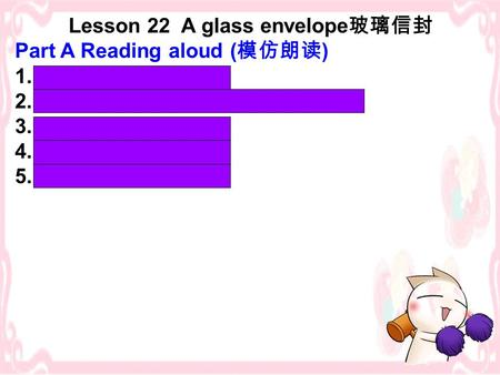 Lesson 22 A glass envelope 玻璃信封 Part A Reading aloud ( 模仿朗读 ) 1. dreamed of 2. with her name and address on it 3. ten months later 4. regularly 5. a little.