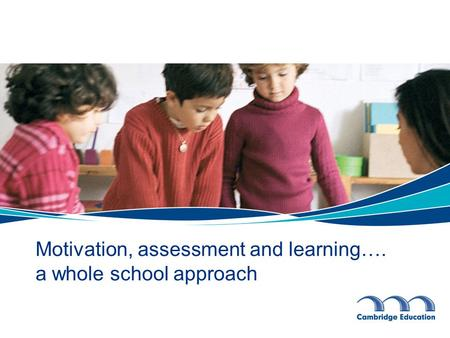 Motivation, assessment and learning…. a whole school approach.