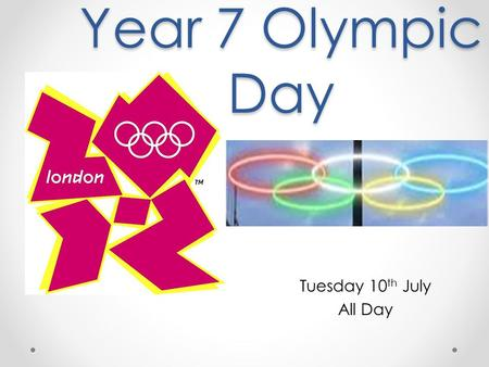 Year 7 Olympic Day Tuesday 10 th July All Day. Wear your P.E kit to school all day Bring plenty of water for threw out the day Events go on threw out.