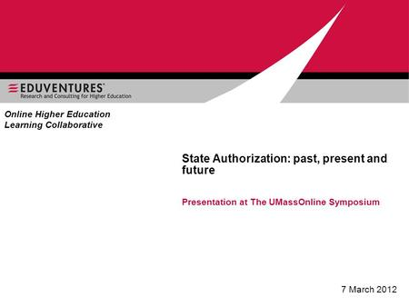 State Authorization: past, present and future Presentation at The UMassOnline Symposium 7 March 2012 Online Higher Education Learning Collaborative.