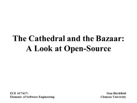 The Cathedral and the Bazaar: A Look at Open-Source ECE 417/617: Elements of Software Engineering Stan Birchfield Clemson University.