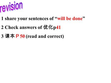 "1 share your sentences of ""will be done"" 2 Check answers of 优化 p41 3 课本P 50 (read and correct)"