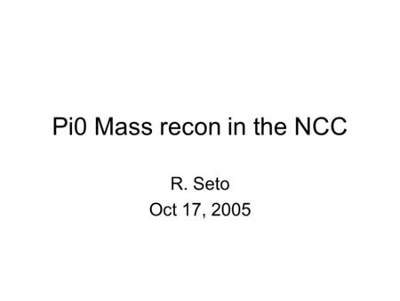 Pi0 Mass recon in the NCC R. Seto Oct 17, 2005. What I did Ran pisa – took hits file which gives dedx in each Si layer Partitioned the dedx into cells.