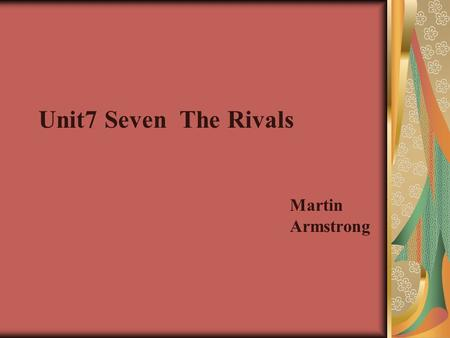 Unit7 Seven The Rivals Martin Armstrong. Pre-reading discussions: Try to understand as much as possible with the help of the notes, glossary, dictionaries.