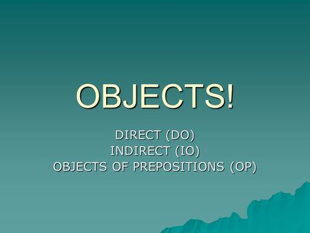 OBJECTS! DIRECT (DO) INDIRECT (IO) OBJECTS OF PREPOSITIONS (OP)
