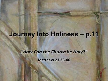 "Journey Into Holiness – p.11 ""How Can the Church be Holy?"" Matthew 21:33-46."
