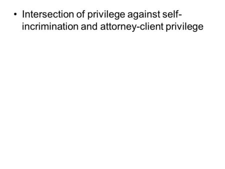 Intersection of privilege against self- incrimination and attorney-client privilege.
