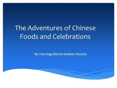 The Adventures of Chinese Foods and Celebrations By: Ines Daguillard & Madison Murphy.