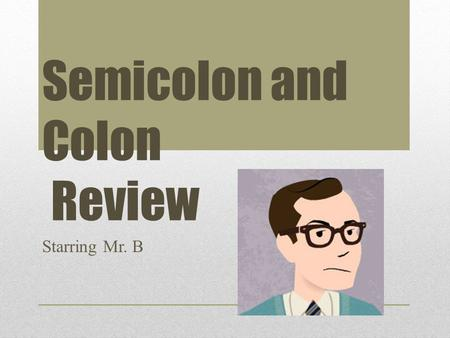 Semicolon and Colon Review Starring Mr. B. Agenda 1.Purpose 2.Uses 3.Practice.