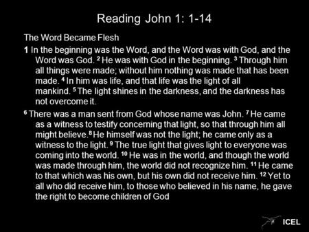 ICEL Reading John 1: 1-14 The Word Became Flesh 1 In the beginning was the Word, and the Word was with God, and the Word was God. 2 He was with God in.