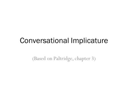 Conversational Implicature (Based on Paltridge, chapter 3)