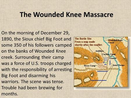On the morning of December 29, 1890, the Sioux chief Big Foot and some 350 of his followers camped on the banks of Wounded Knee creek. Surrounding their.