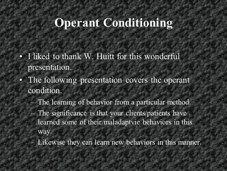 Operant Conditioning I liked to thank W. Huitt for this wonderful presentation. The following presentation covers the operant condition. –The learning.